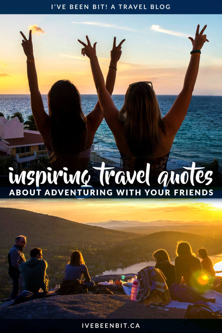 Memories were meant to be shared and these 40+ Travel with Friends quotes will have you reminiscing about old trips! These are the best inspirational quotes about travelling with friends. Use them as your mantra when planning your next girls trip, guys trip or weekend adventure with friends! You'll love these traveling friendship quotes. | #Travel #InspirationalQuotes #TravelWithFriends #TravelQuote #Wanderlust #AdventureQuotes | IveBeenBit.ca
